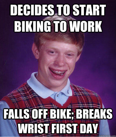 Decides to start biking to work Falls off bike; breaks wrist first day - Decides to start biking to work Falls off bike; breaks wrist first day  Bad Luck Brian
