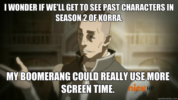 I wonder if we'll get to see past characters in season 2 of Korra. My Boomerang could really use more screen time. - I wonder if we'll get to see past characters in season 2 of Korra. My Boomerang could really use more screen time.  Sokka and his boomerang