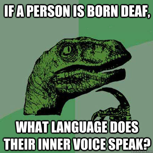 if a person is born deaf, what language does their inner voice speak? - if a person is born deaf, what language does their inner voice speak?  Philosoraptor