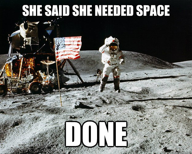 She said she needed space Done - She said she needed space Done  Unimpressed Astronaut