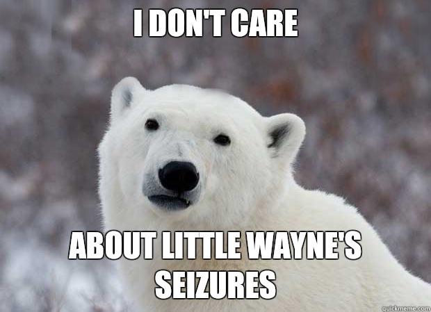 I don't care  about Little Wayne's seizures - I don't care  about Little Wayne's seizures  Popular Opinion Polar Bear