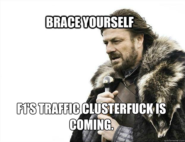 BRACE YOURSELf F1's traffic clusterfuck is coming. - BRACE YOURSELf F1's traffic clusterfuck is coming.  BRACE YOURSELF SOLO QUEUE