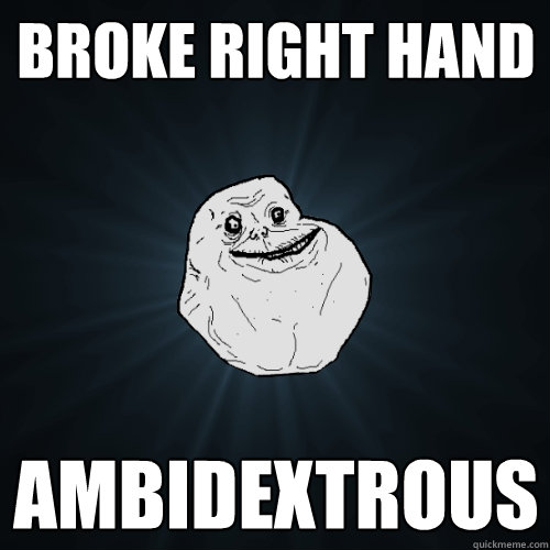 Broke right hand ambidextrous  Forever Alone