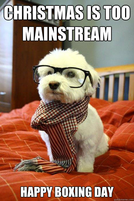 Christmas is too mainstream Happy Boxing Day - Hipster Dog - quickmeme