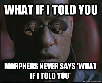 What if i told you Morpheus never says 'What if i told you'