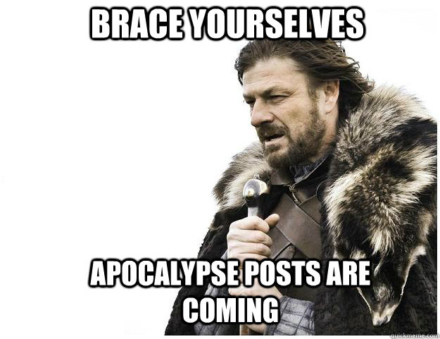 Brace yourselves apocalypse posts are coming - Brace yourselves apocalypse posts are coming  Imminent Ned