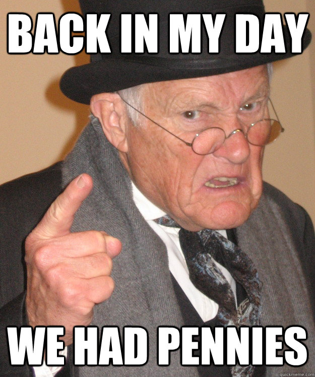 back in my day we had pennies - back in my day we had pennies  back in my day