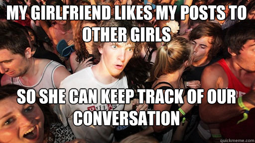 My girlfriend likes my posts to other girls So she can keep track of our conversation - My girlfriend likes my posts to other girls So she can keep track of our conversation  Sudden Clarity Clarence