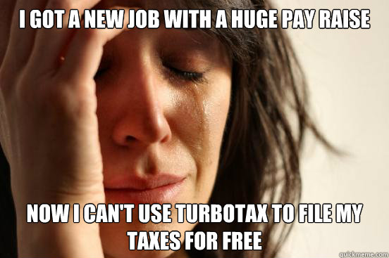 i got a new job with a huge pay raise now i can't use turbotax to file my taxes for free - i got a new job with a huge pay raise now i can't use turbotax to file my taxes for free  First World Problems