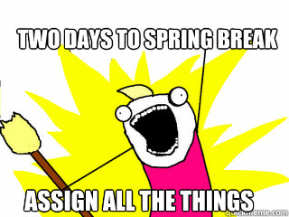 Two days to Spring Break Assign all the things - Two days to Spring Break Assign all the things  All The Things