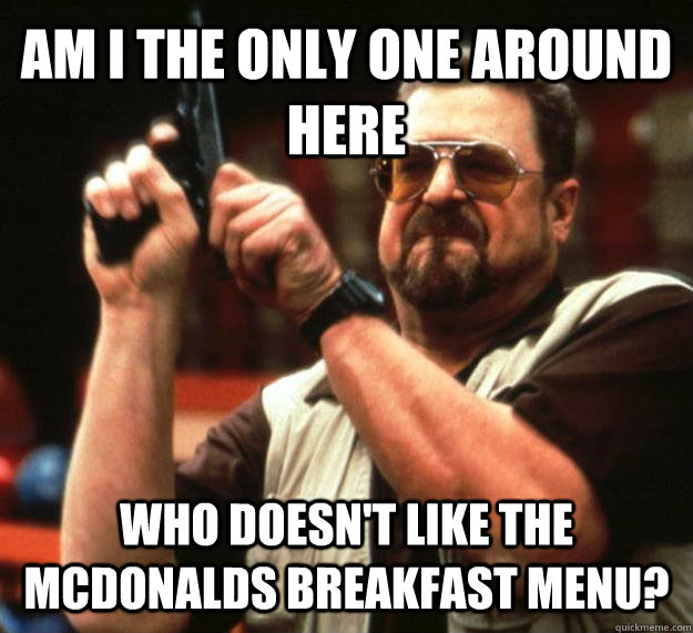 AM I THE ONLY ONE AROUND HERE Who doesn't like the mcdonalds breakfast menu? - AM I THE ONLY ONE AROUND HERE Who doesn't like the mcdonalds breakfast menu?  Angry Walter