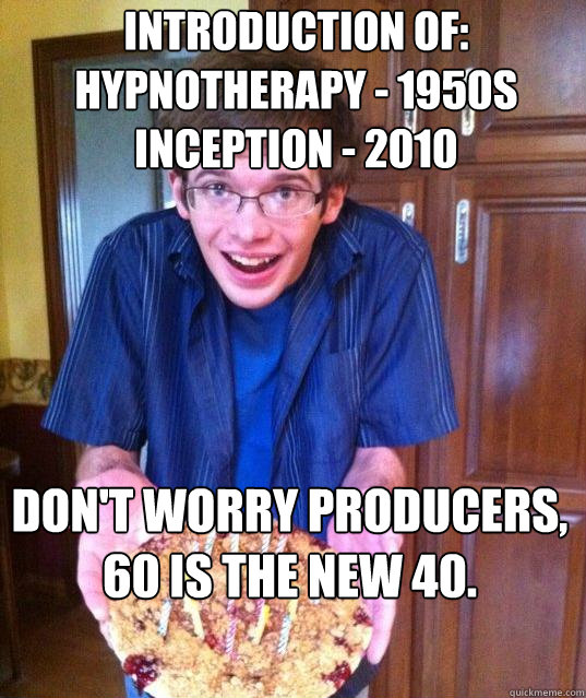 Introduction of: hypnotherapy - 1950s Inception - 2010 Don't worry producers, 60 is the new 40.
