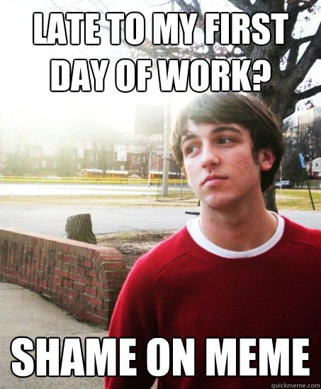 late to my first day of work? shame on meme - late to my first day of work? shame on meme  Misc