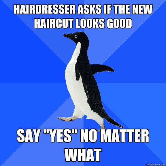 hairdresser asks if the new haircut looks good say