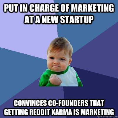 Put in charge of marketing at a new startup convinces co-founders that getting reddit karma is marketing  Success Kid