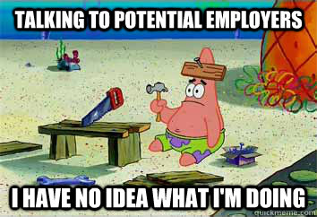 talking to potential employers I have no idea what i'm doing  I have no idea what Im doing - Patrick Star