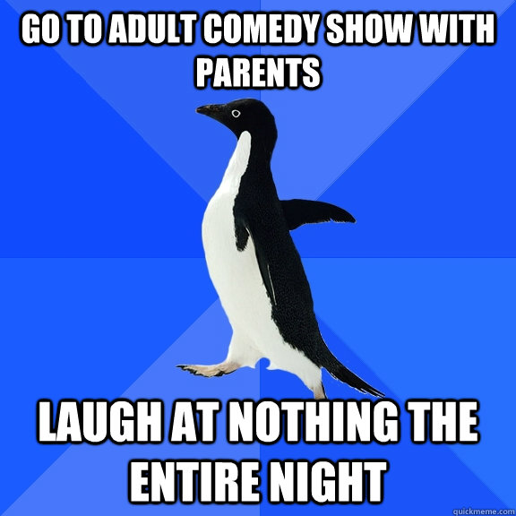 go to adult comedy show with parents  laugh at nothing the entire night - go to adult comedy show with parents  laugh at nothing the entire night  Socially Awkward Penguin