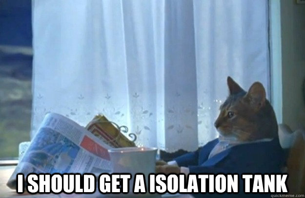 I should get a isolation tank  -  I should get a isolation tank   Sophisticated Cat