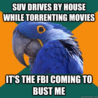 SUV drives by house while torrenting movies It's the FBI coming to bust me - SUV drives by house while torrenting movies It's the FBI coming to bust me  Paranoid Parrot