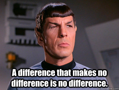 A difference that makes no difference is no difference. -  A difference that makes no difference is no difference.  No difference Spock