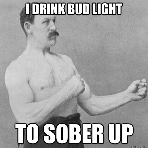 I drink Bud Light To sober up - I drink Bud Light To sober up  overly manly man