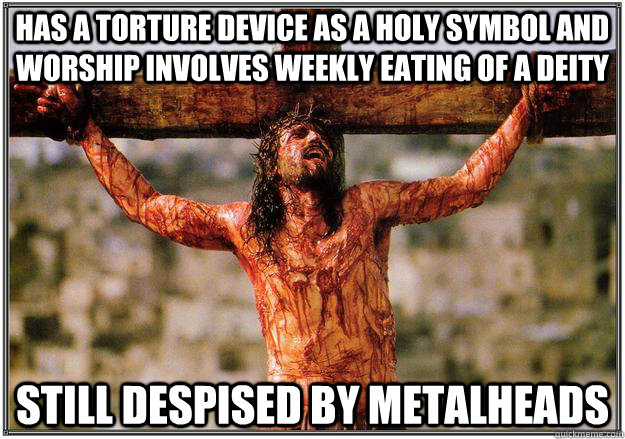 Has a torture device as a holy symbol and worship involves weekly eating of a deity Still despised by metalheads - Has a torture device as a holy symbol and worship involves weekly eating of a deity Still despised by metalheads  Bad Luck Jesus