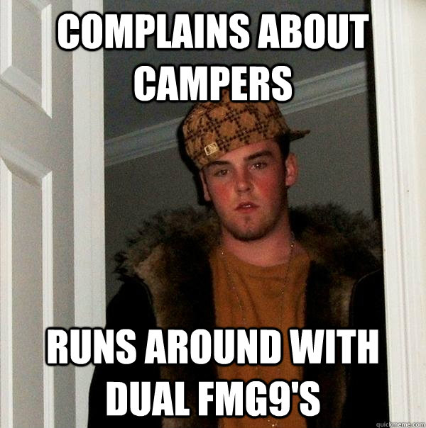 Complains about campers Runs around with dual FMG9's - Complains about campers Runs around with dual FMG9's  Scumbag Steve