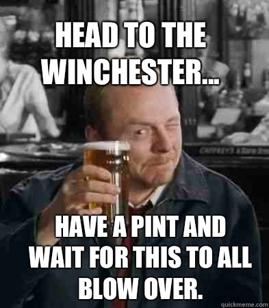 Head to the Winchester... Have a pint and wait for this to all blow over.  - Head to the Winchester... Have a pint and wait for this to all blow over.   Shaun of The Dead