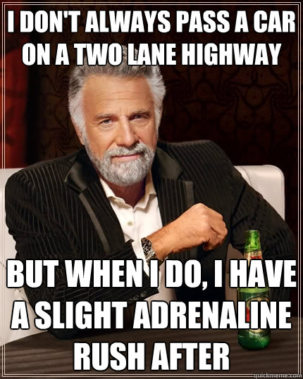 I don't always pass a car on a two lane highway but when i do, i have a slight adrenaline rush after - I don't always pass a car on a two lane highway but when i do, i have a slight adrenaline rush after  The Most Interesting Man In The World