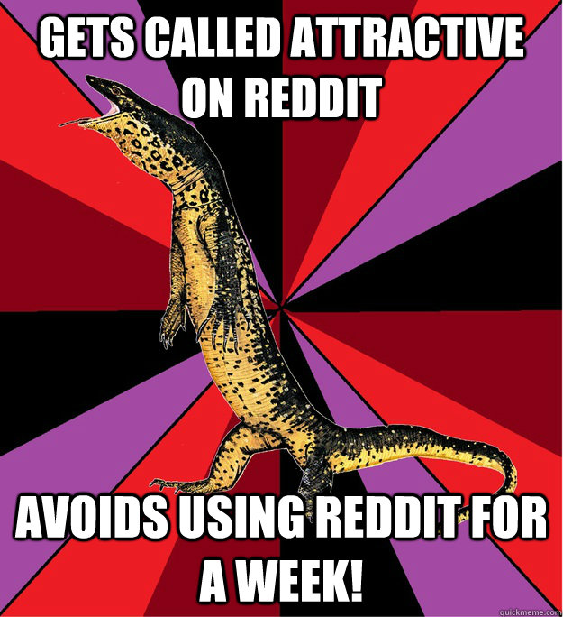Gets called attractive on reddit AVOIDS USING REDDIT FOR A