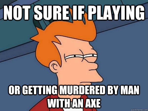 Not sure if playing Or getting murdered by man with an axe - Not sure if playing Or getting murdered by man with an axe  Not sure Fry