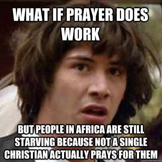What if prayer does work but people in africa are still starving because not a single christian actually prays for them - What if prayer does work but people in africa are still starving because not a single christian actually prays for them  conspiracy keanu