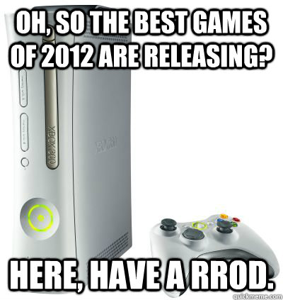 Oh, so the best games of 2012 are releasing? Here, have a RROD.
