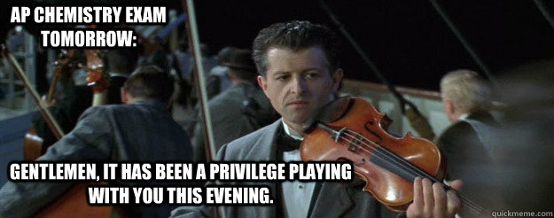 Gentlemen, it has been a privilege playing with you this evening. AP Chemistry Exam Tomorrow: