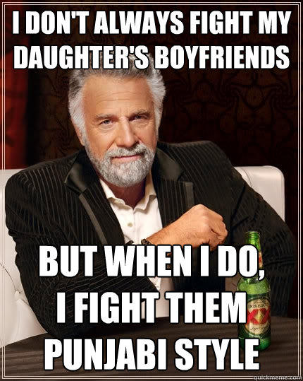 I don't always fight my daughter's boyfriends But when I do,  I fight them Punjabi Style - I don't always fight my daughter's boyfriends But when I do,  I fight them Punjabi Style  The Most Interesting Man In The World
