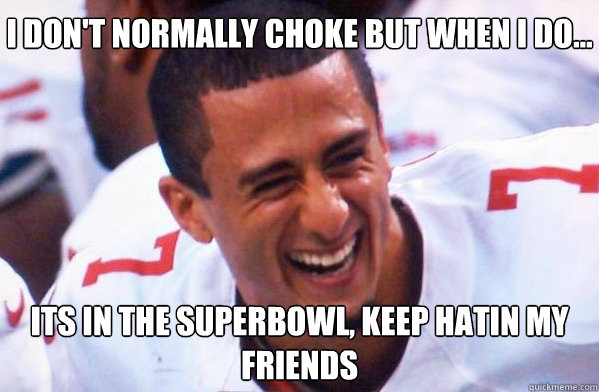 i don't normally choke but when i do... its in the superbowl, keep hatin my friends  Colin Kaepernick
