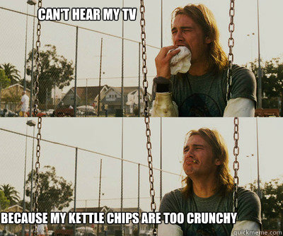 can't hear my tv because my kettle chips are too crunchy - can't hear my tv because my kettle chips are too crunchy  First World Stoner Problems