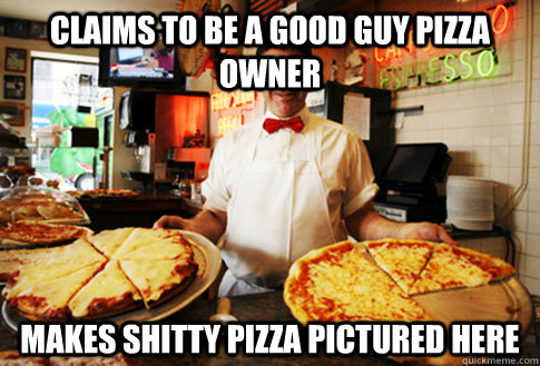 claims to be a good guy pizza owner makes shitty pizza pictured here