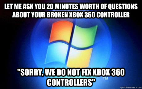 Let me ask you 20 minutes worth of questions about your broken xbox 360 controller