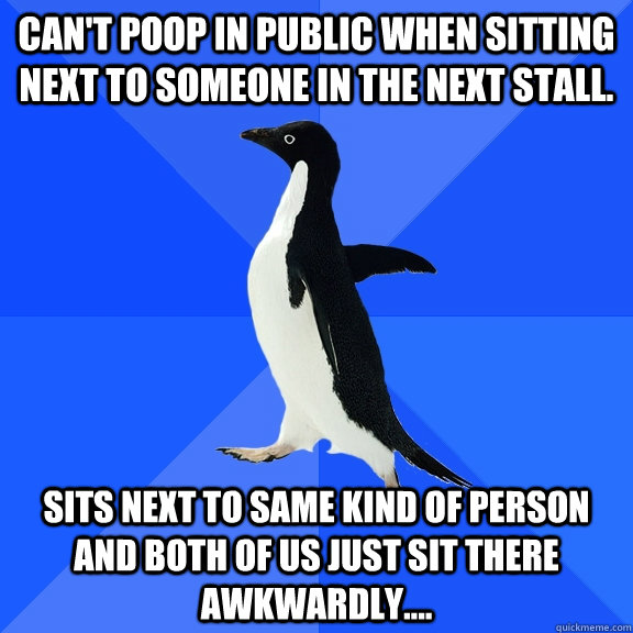 Can't poop in public when sitting next to someone in the next stall. Sits next to same kind of person and both of us just sit there awkwardly.... - Can't poop in public when sitting next to someone in the next stall. Sits next to same kind of person and both of us just sit there awkwardly....  Socially Awkward Penguin