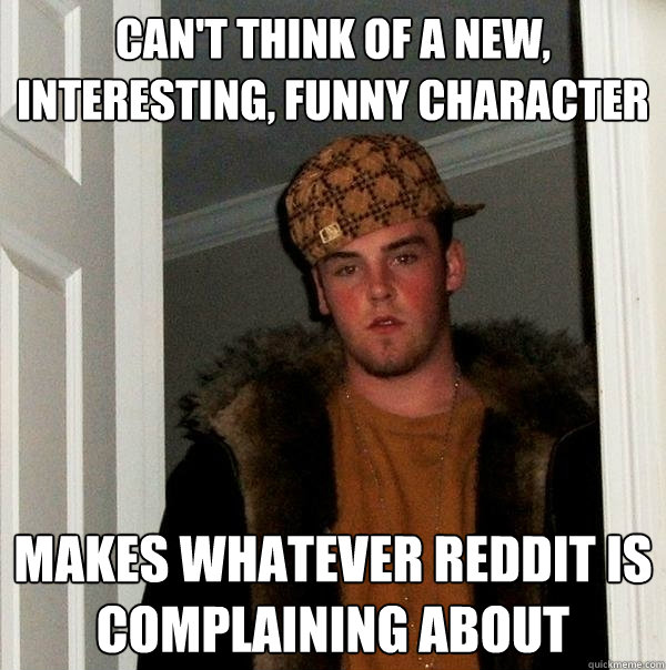 Can't think of a new, interesting, funny character Makes whatever reddit is complaining about - Can't think of a new, interesting, funny character Makes whatever reddit is complaining about  Scumbag