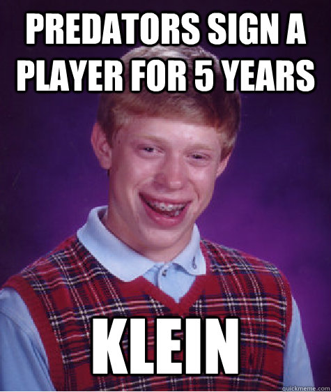 Predators sign a player for 5 years Klein - Predators sign a player for 5 years Klein  Bad Luck Brian