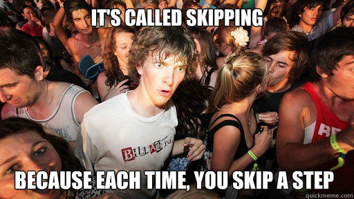 It's called skipping because each time, you skip a step - It's called skipping because each time, you skip a step  Sudden Clarity Clarence