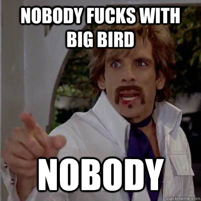 Nobody fucks with Big bird Nobody