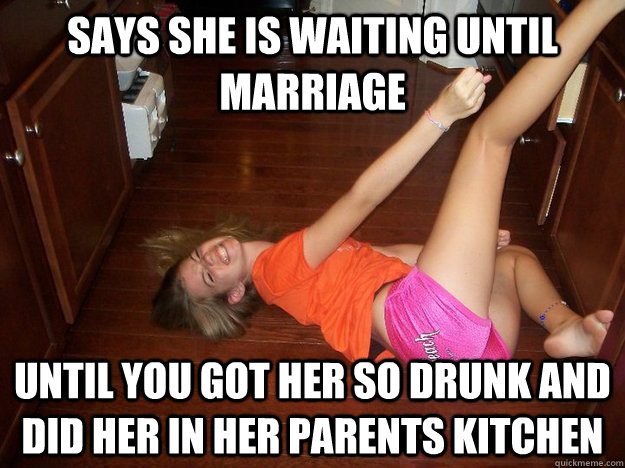 77e021a526bcdeb4bd0dbc528164c4e27212aa10d7976e1116f2d2c06c3535bf says she is waiting until marriage until you got her so drunk and,Marriage Meme For Her