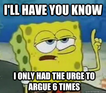 I'll Have You Know I only had the urge to argue 6 times