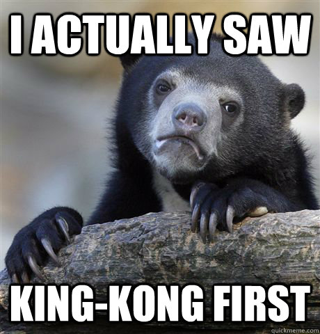 I actually saw King-Kong first  - I actually saw King-Kong first   Confession Bear