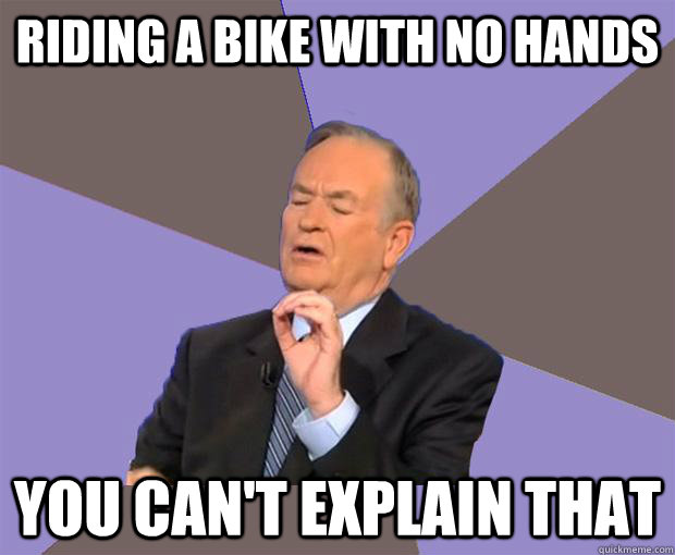 Riding a bike with no hands you can't explain that  Bill O Reilly