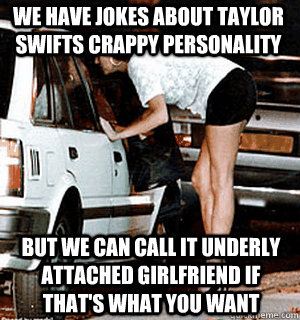 We have jokes about Taylor Swifts crappy personality But we can call it underly attached girlfriend if that's what you want - We have jokes about Taylor Swifts crappy personality But we can call it underly attached girlfriend if that's what you want  Karma Whore