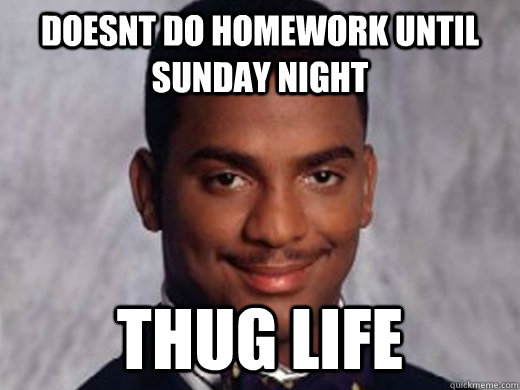 Doesnt do Homework Until Sunday Night THUG LIFE